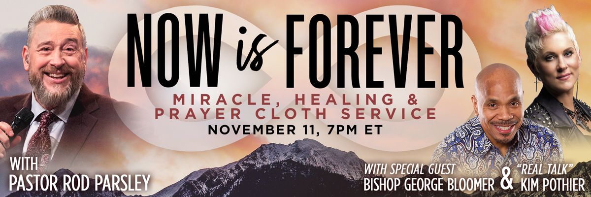 "Now is Forever - Miracle, Healing & Prayer Cloth Service | November 11, 7PM ET | With Pastor Rod Parsley - With Special Guest Bishop George Bloomer & ""Real Talk"" Kim Pothier"