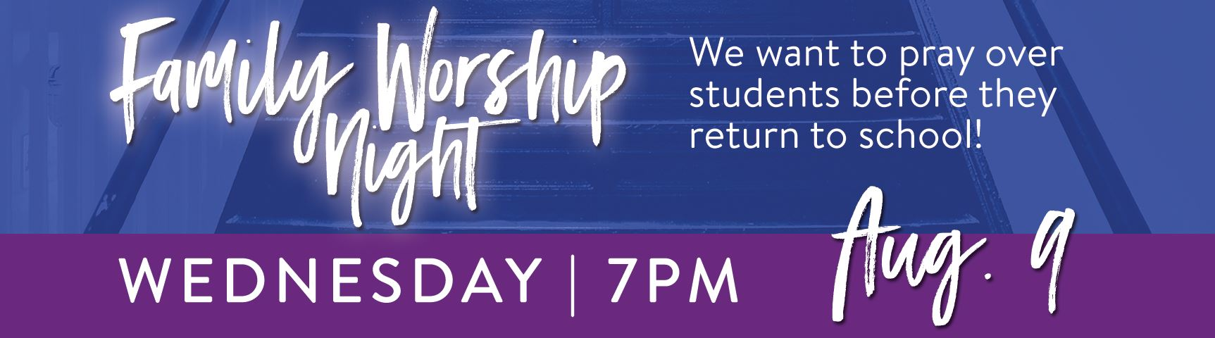 Family Worship Night | Wednesday, August 9, 7pm | We want to pray over students before they return to school!