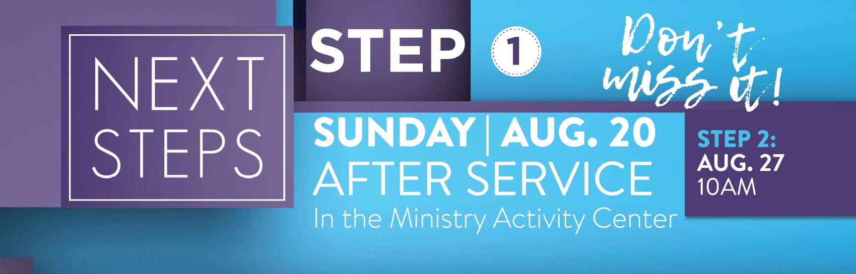 Next Steps, Step 1 | Sunday, August 20, After Service in the Ministry Activity Center | Don't Miss it! | Step 2, August, 27, 10am