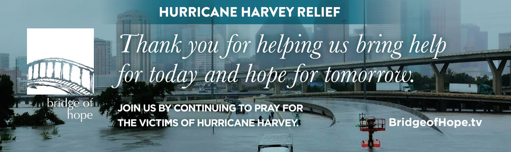 Bridge of Hope | Hurricane Harvey Relief | Thank you for helping us bring help for today and hope for tomorrow. | Join us by continuing to pray for the victims of Hurricane Harvey. | BridgeofHope.tv