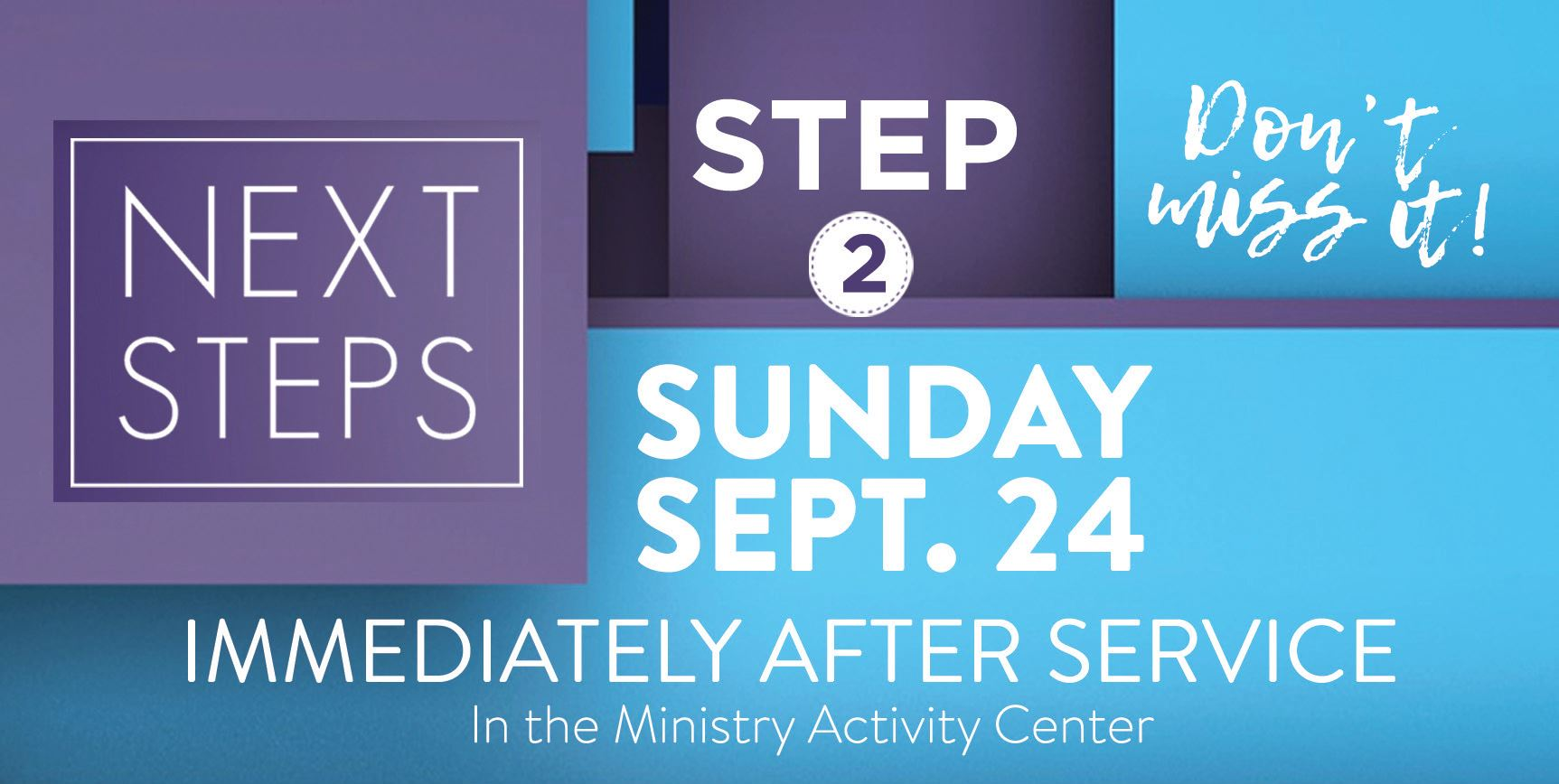 Next Step: Setp 2 - Don't miss it! | Sunday, September 24, Immediately after service in the Ministry Activity Center