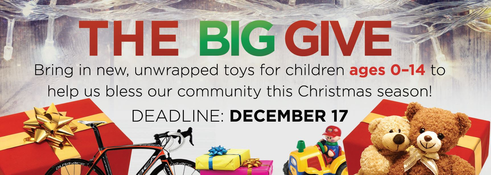 The BIG GIVE | Bring in new, unwrapped toys for children ages 0 - 14 to help us bless our community this Christmas season! | Deadline: December 17!