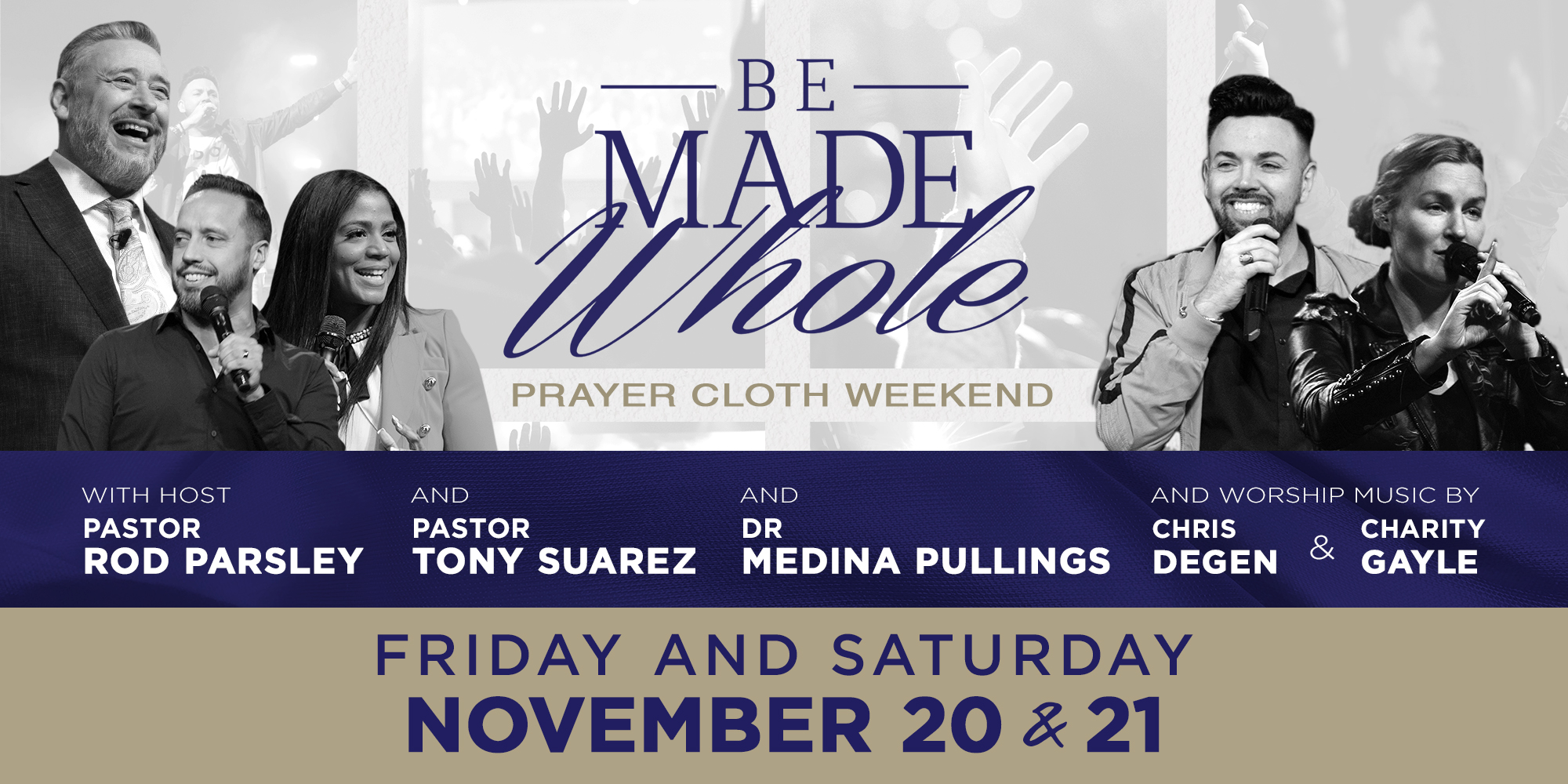 Be made whole prayer cloth weekend with host Pastor Rod Parsley and Pastor Tony Suarez and Dr Medina Pullings and worship music by Charity Gayle and Harvest Music! Friday, Saturday, and Sunday Nov. 20th thru Nov.22nd