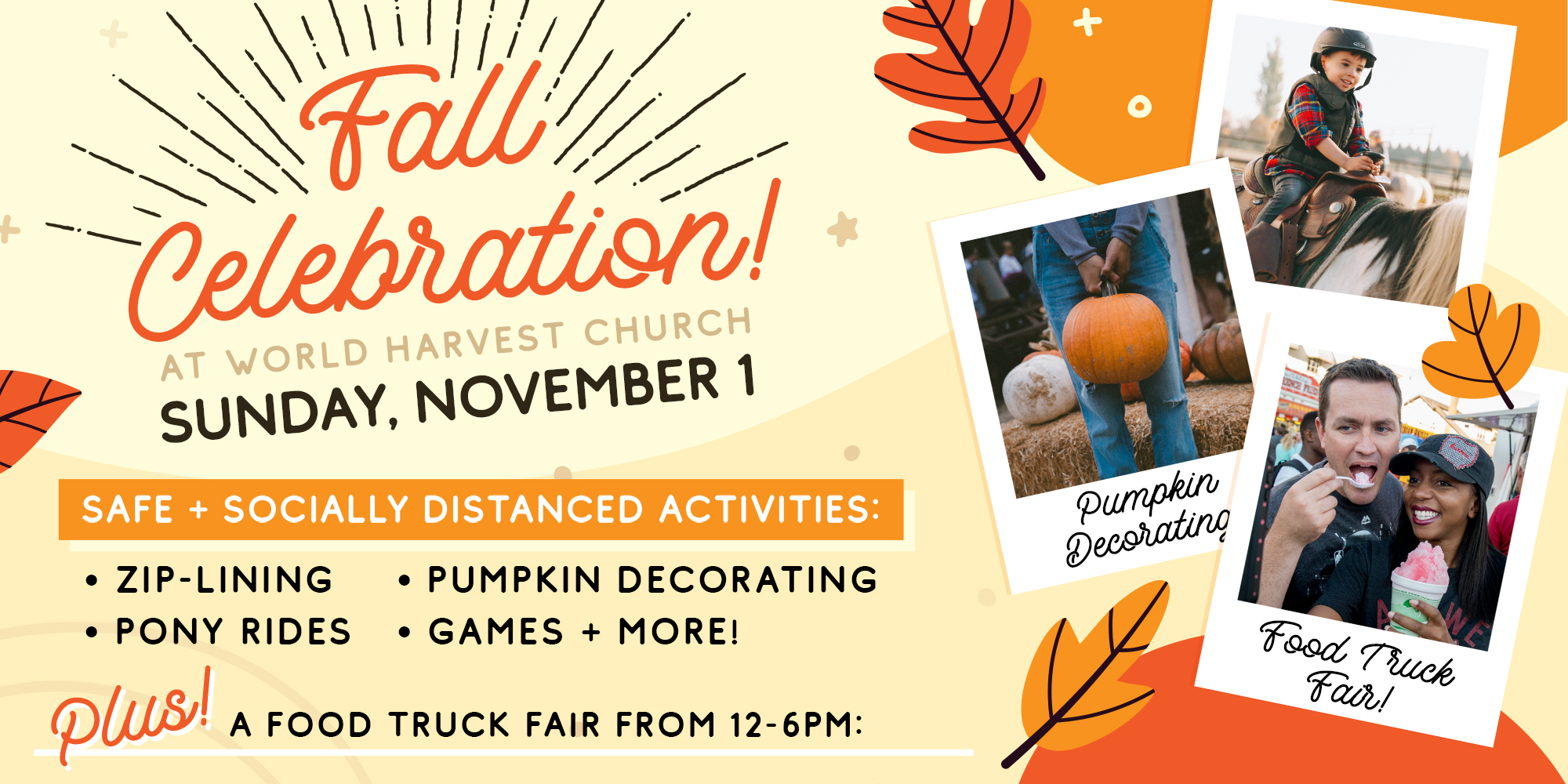 Fall Celebration! At World Harvest Church Sunday, November 1 safe + socially distanced activites: Zip-lining Pumpkin Decorating Pony Rides Games + More! Plus! A food truck fair from 12-6PM