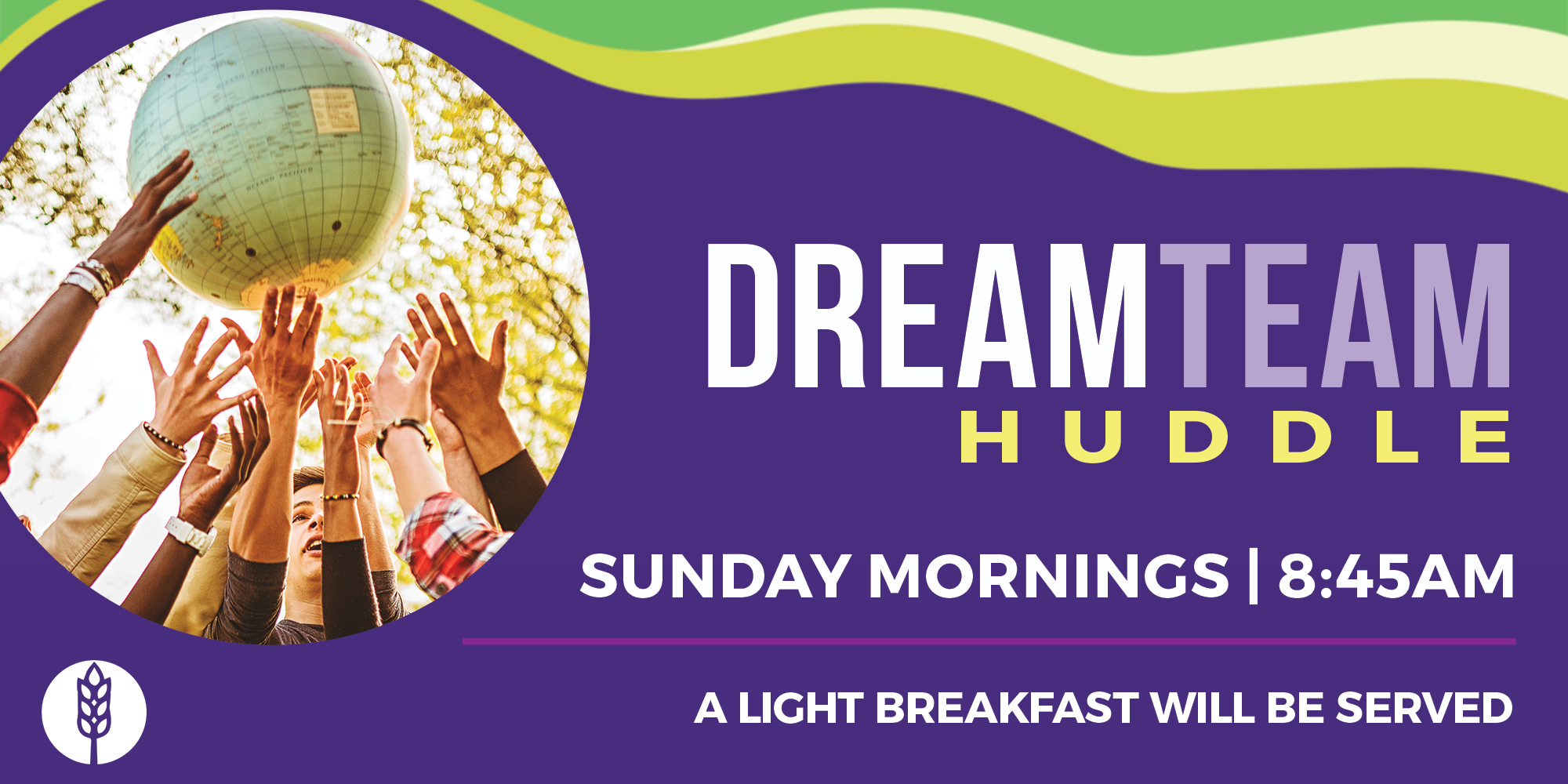 DreamTEAM Huddle Sunday Mornings 8:30 AM A Light Breakfast Will Be Served