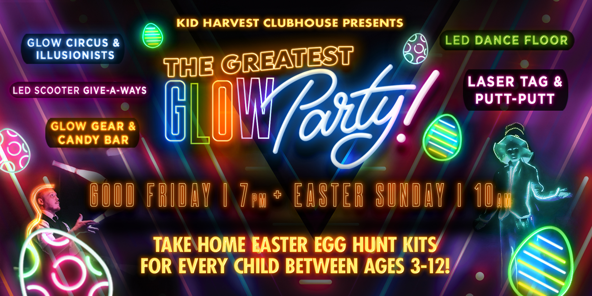 Kid Harvest Clubhouse Presents the Greatest Glowparty! Good Friday 7pm + Easter Sunday 10am  Glow Circus & Illusionists, Games, Give-a-ways, Laster Tage & Putt-puttand Take Home Easter Egg Hunt Kits for Every Child Between Ages 3-12! Led Scooter Give-a-ways Cany Bar Glow Gear