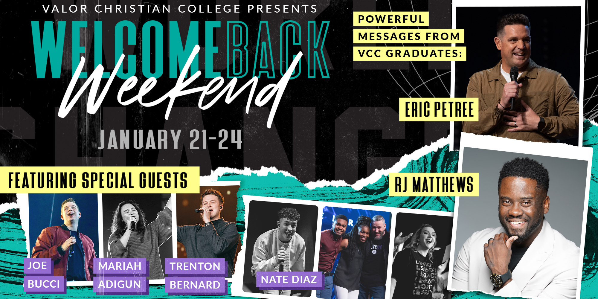 Valor Christian College Presents WelcomeBack Weekend January 21-24 Powerful Messages from VCC Graduates: Eric Petree and Rj Matthews Featuring Special Guests Joe Bucci, Mariah Adigun, Trenton Bernard, and Nate Diaz.